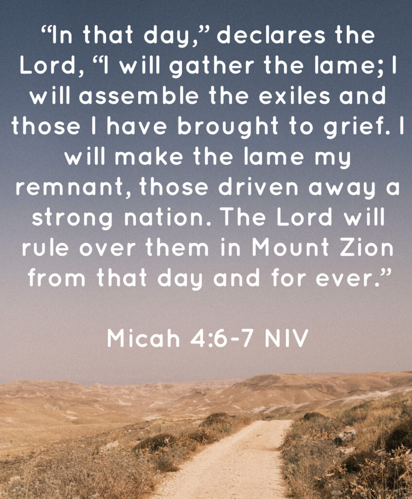 """Picture of a road in the desert. Overlaid is the text: """"In that day,"""" declares the Lord, """"I will gather the lame; I will assemble the exiles and those I have brought to grief. I will make the lame my remnant, those driven away a strong nation. The Lord will rule over them in Mount Zion from that day and forever."""" Micah 4:6-7 NIV"""